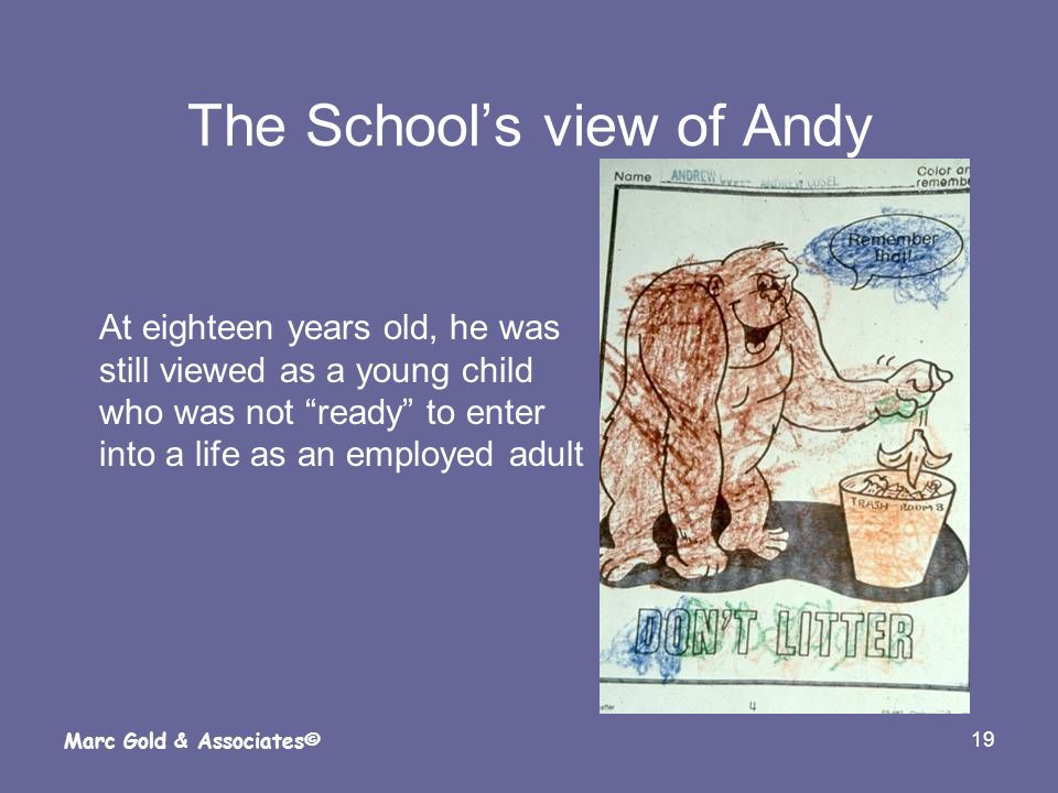19 Marc Gold & Associates© The Schools view of Andy At eighteen years old, he was still viewed as a young child who was not ready to enter into a life