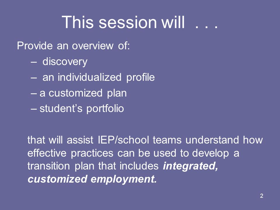 2 This session will... Provide an overview of: – discovery – an individualized profile –a customized plan –students portfolio that will assist IEP/sch
