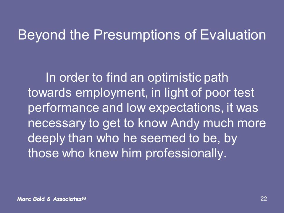 22 Marc Gold & Associates© Beyond the Presumptions of Evaluation In order to find an optimistic path towards employment, in light of poor test perform