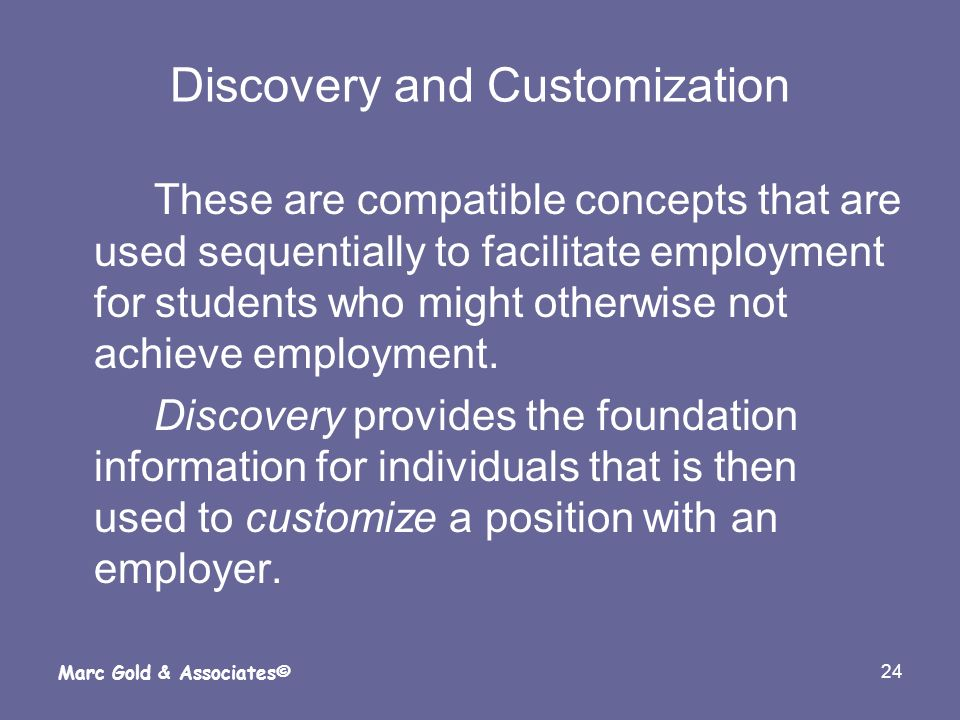 24 Marc Gold & Associates© Discovery and Customization These are compatible concepts that are used sequentially to facilitate employment for students