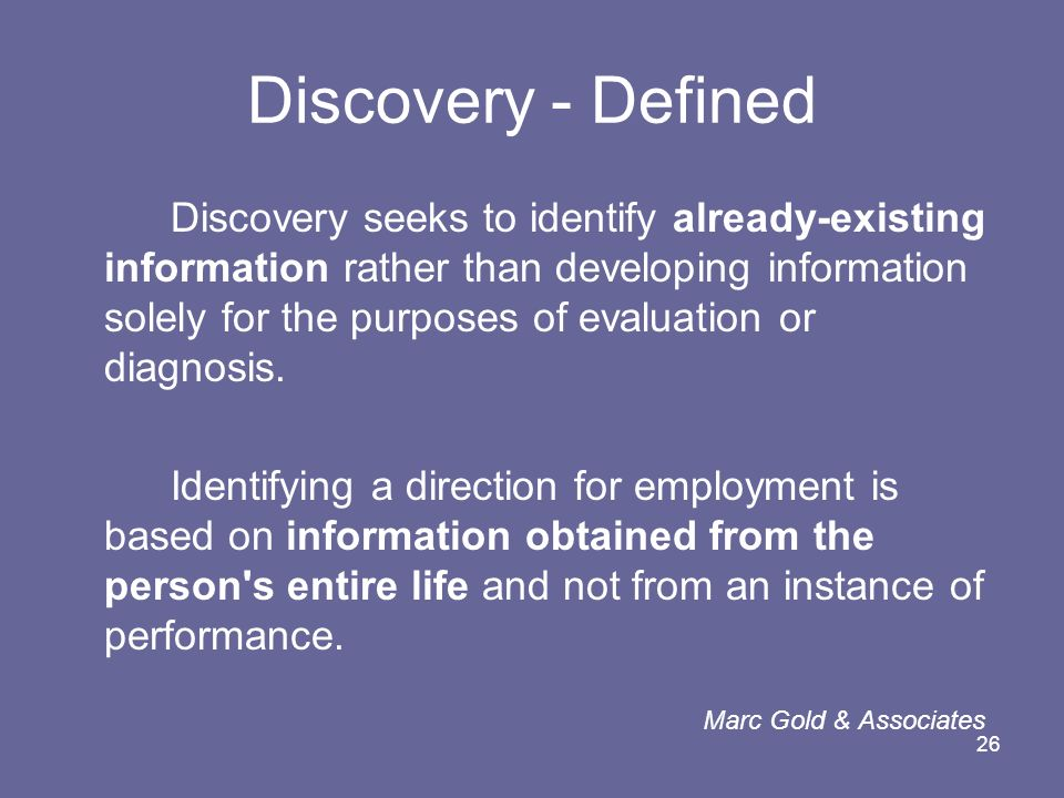 26 Discovery - Defined Discovery seeks to identify already-existing information rather than developing information solely for the purposes of evaluati