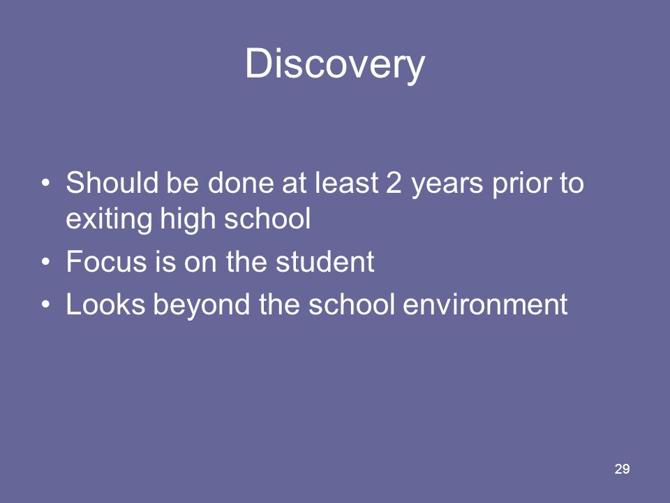29 Discovery Should be done at least 2 years prior to exiting high school Focus is on the student Looks beyond the school environment