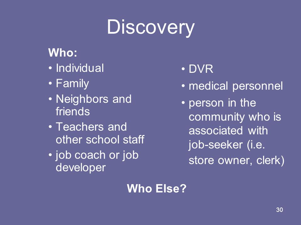 30 Discovery Who: Individual Family Neighbors and friends Teachers and other school staff job coach or job developer DVR medical personnel person in t