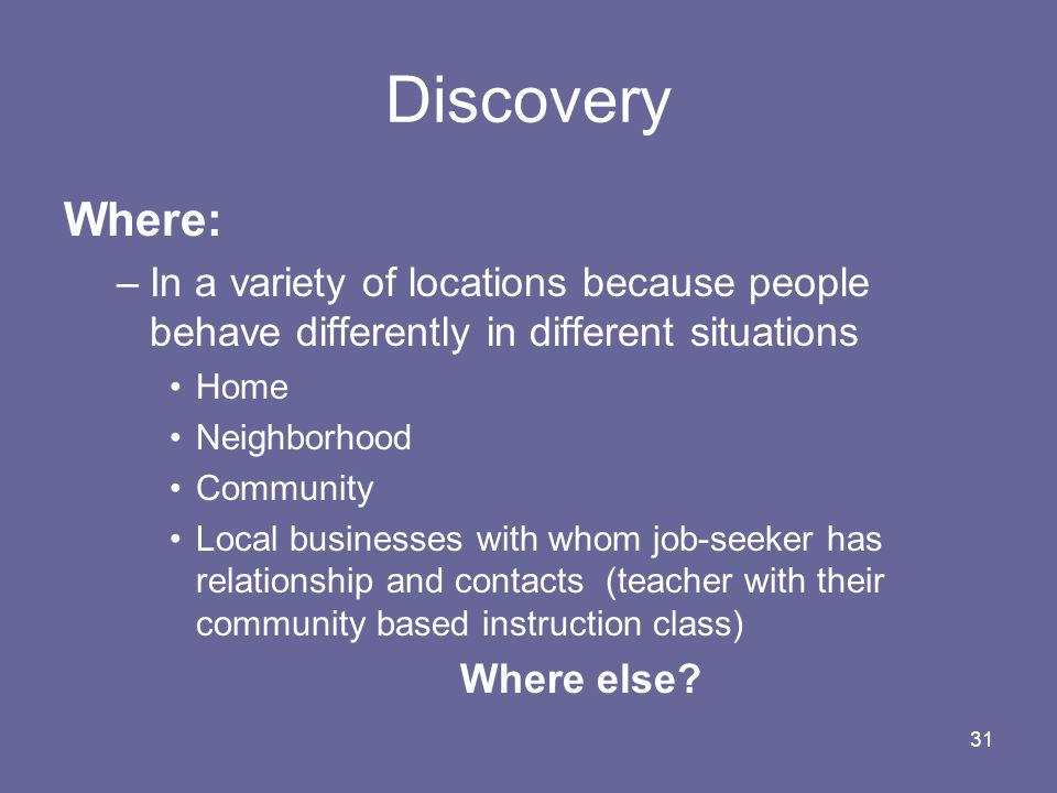 31 Discovery Where: –In a variety of locations because people behave differently in different situations Home Neighborhood Community Local businesses