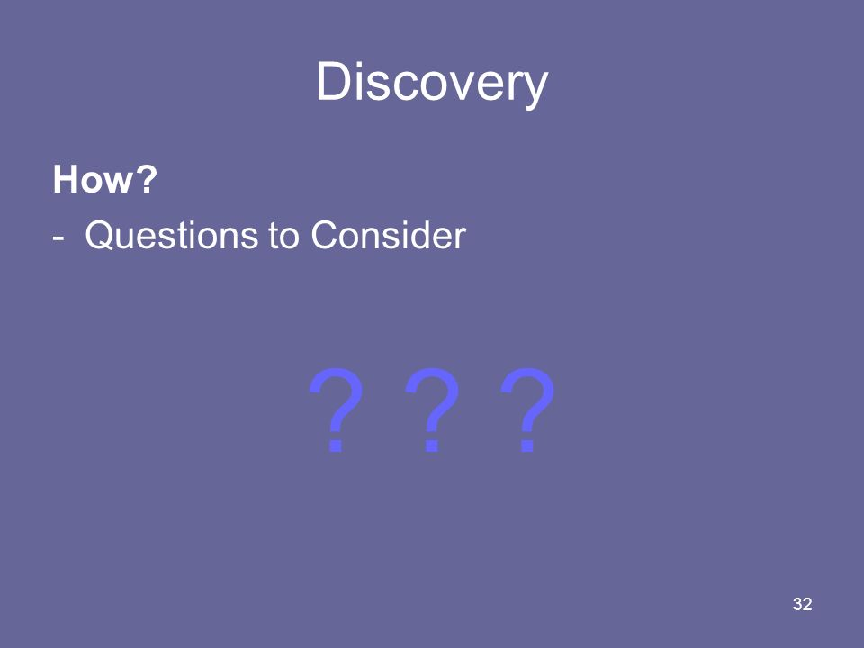 32 Discovery How? -Questions to Consider ? ? ?