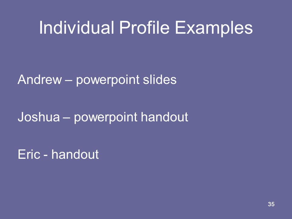 35 Individual Profile Examples Andrew – powerpoint slides Joshua – powerpoint handout Eric - handout