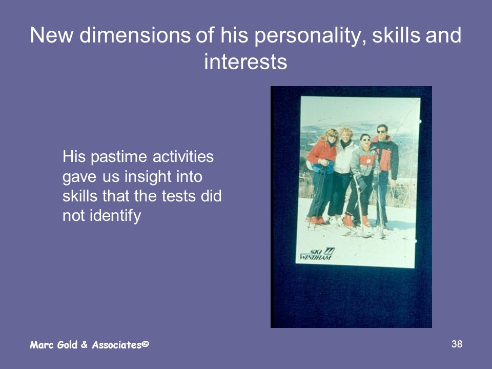 38 Marc Gold & Associates© New dimensions of his personality, skills and interests His pastime activities gave us insight into skills that the tests d
