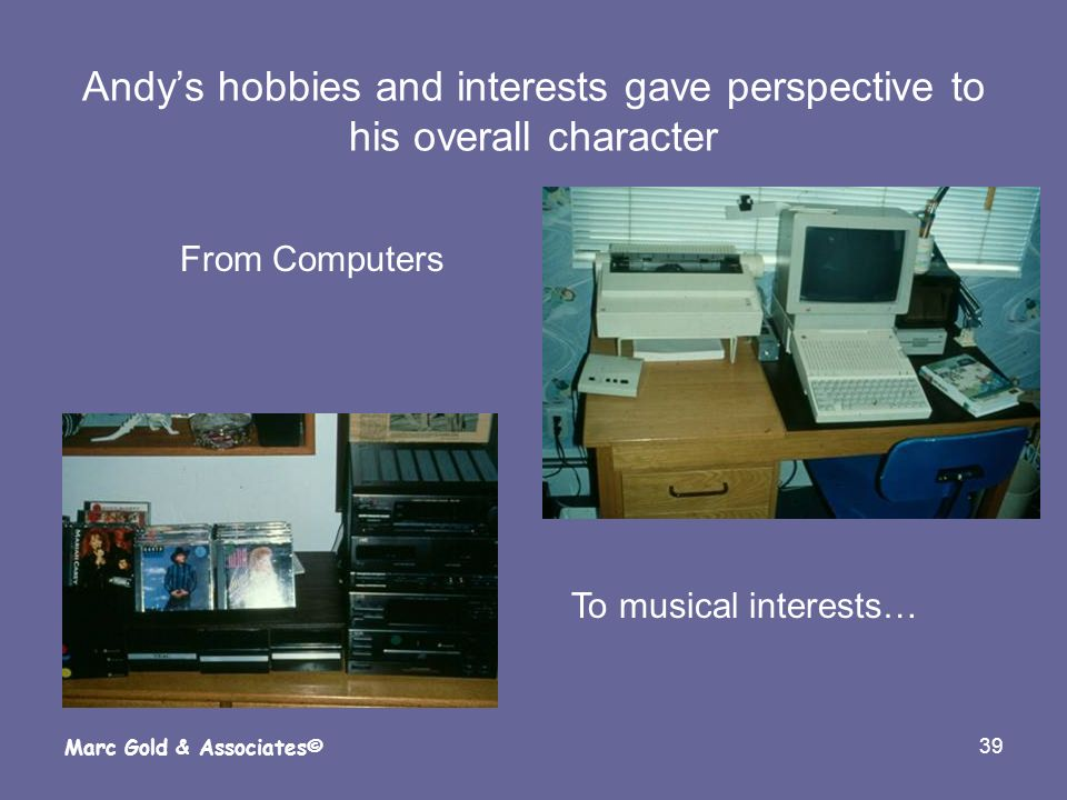 39 Marc Gold & Associates© Andys hobbies and interests gave perspective to his overall character From Computers To musical interests…