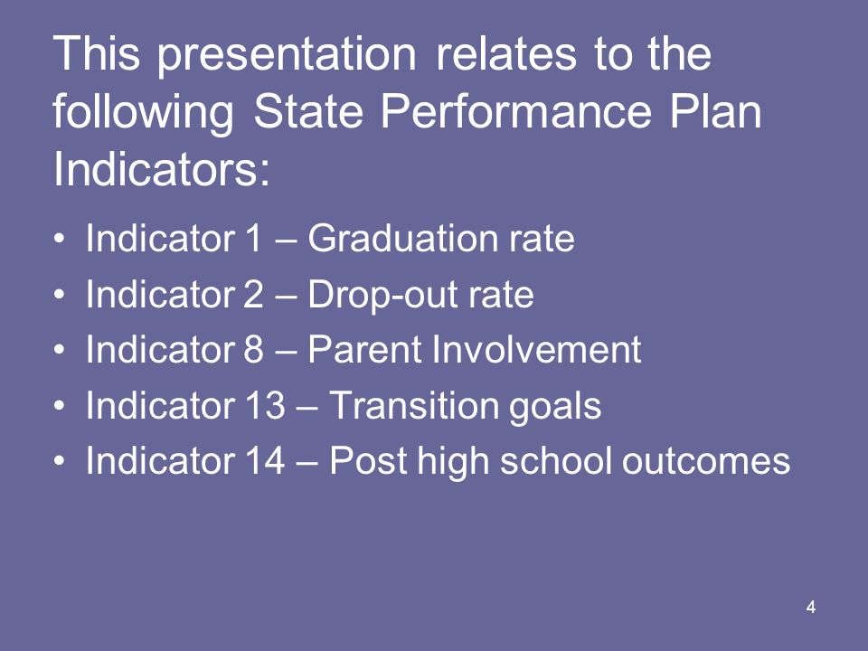 4 This presentation relates to the following State Performance Plan Indicators: Indicator 1 – Graduation rate Indicator 2 – Drop-out rate Indicator 8