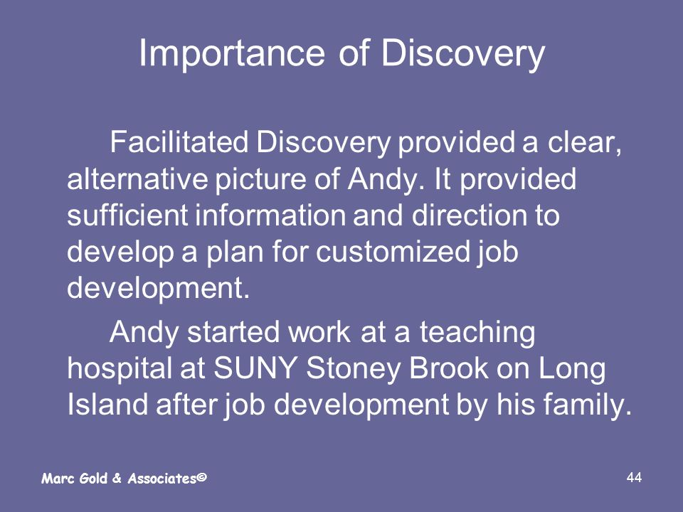 44 Marc Gold & Associates© Importance of Discovery Facilitated Discovery provided a clear, alternative picture of Andy. It provided sufficient informa
