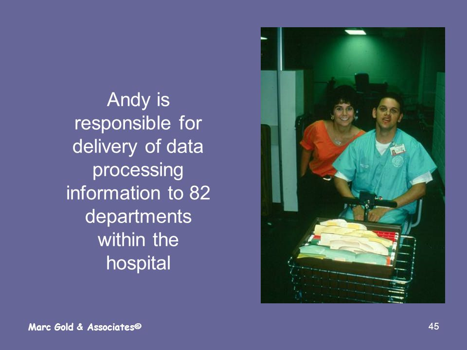 45 Marc Gold & Associates© Andy is responsible for delivery of data processing information to 82 departments within the hospital