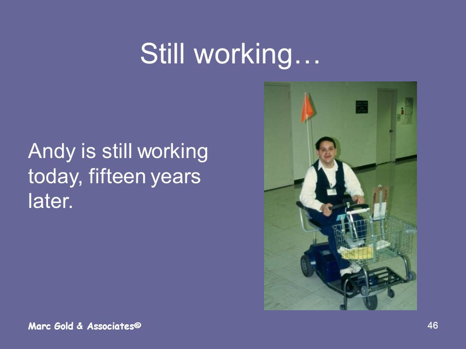 46 Marc Gold & Associates© Still working… Andy is still working today, fifteen years later.