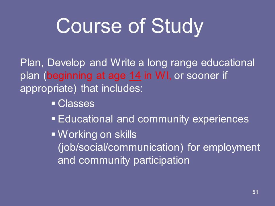 51 Course of Study Plan, Develop and Write a long range educational plan (beginning at age 14 in WI, or sooner if appropriate) that includes: Classes