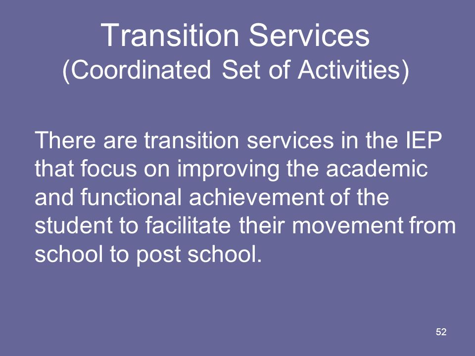 52 Transition Services (Coordinated Set of Activities) There are transition services in the IEP that focus on improving the academic and functional ac