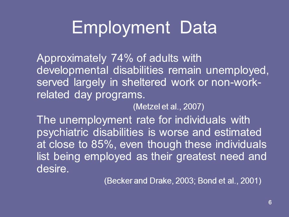 6 Employment Data Approximately 74% of adults with developmental disabilities remain unemployed, served largely in sheltered work or non-work- related