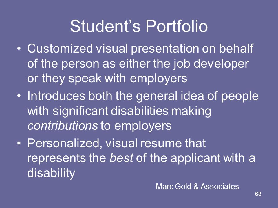 68 Students Portfolio Customized visual presentation on behalf of the person as either the job developer or they speak with employers Introduces both