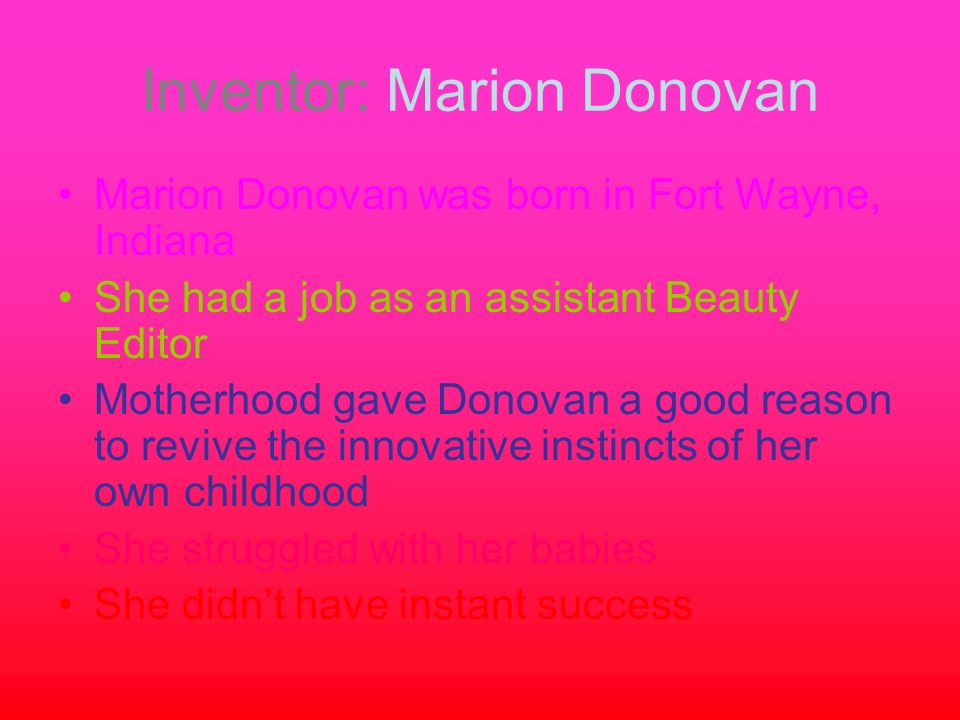 Inventor: Marion Donovan Marion Donovan was born in Fort Wayne, Indiana She had a job as an assistant Beauty Editor Motherhood gave Donovan a good rea