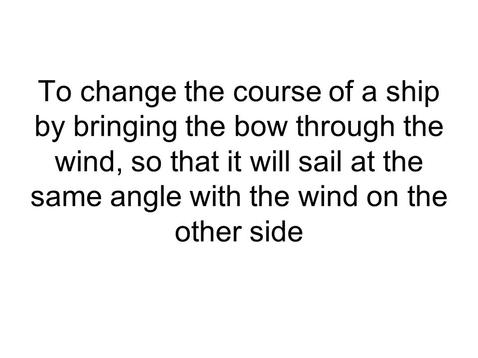 To change the course of a ship by bringing the bow through the wind, so that it will sail at the same angle with the wind on the other side