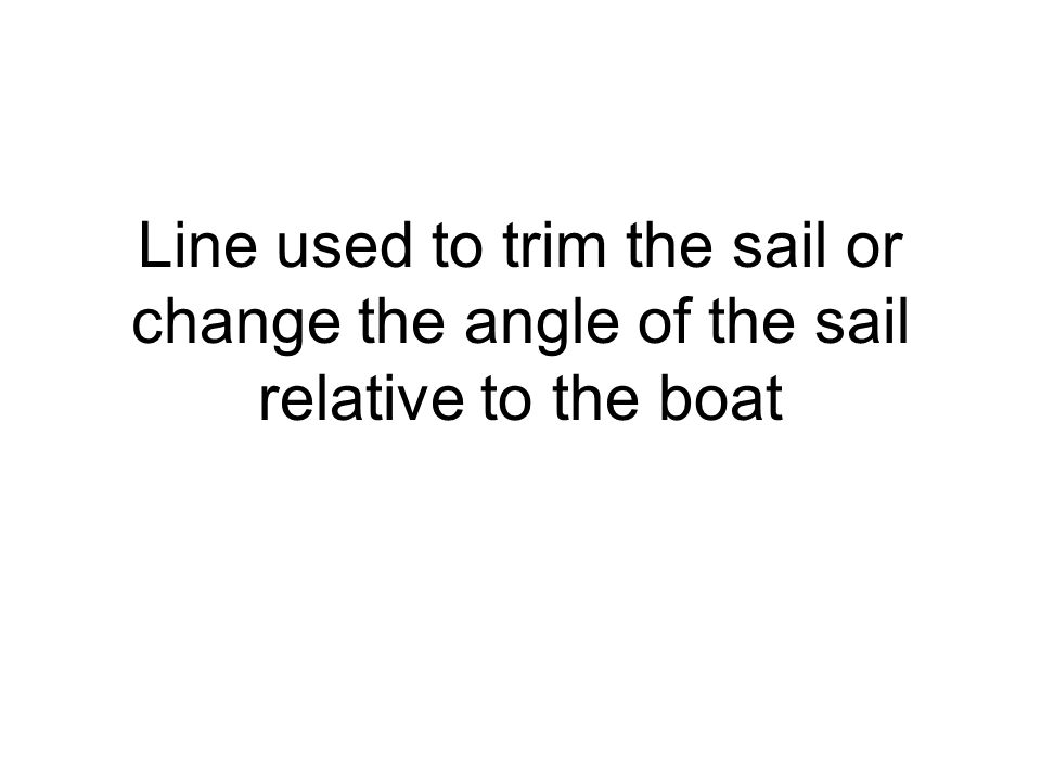 Line used to trim the sail or change the angle of the sail relative to the boat
