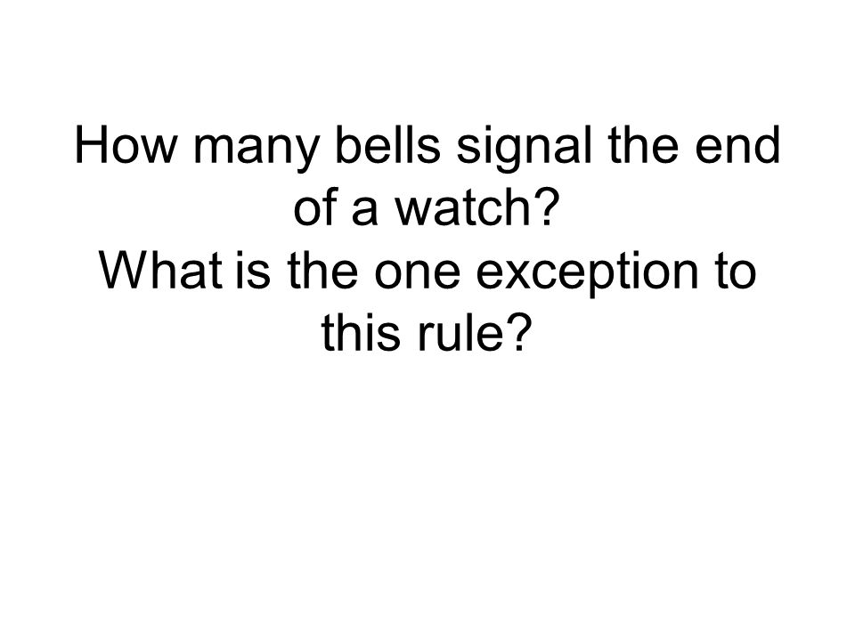 How many bells signal the end of a watch? What is the one exception to this rule?