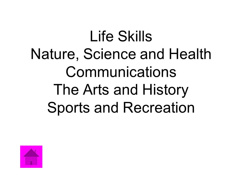 Life Skills Nature, Science and Health Communications The Arts and History Sports and Recreation