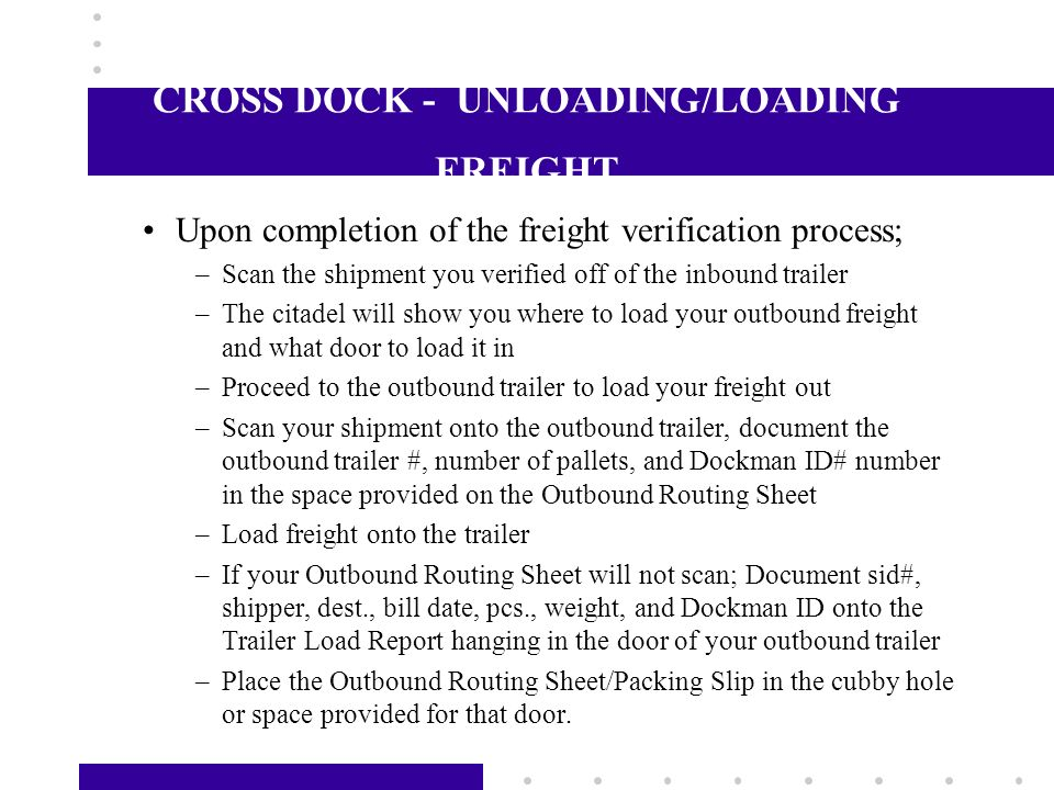 CROSS DOCK - FREIGHT VERIFICATION When possible, Work freight off the inbound trailer Verify freight against the Outbound Routing Sheet/Packing Slip b