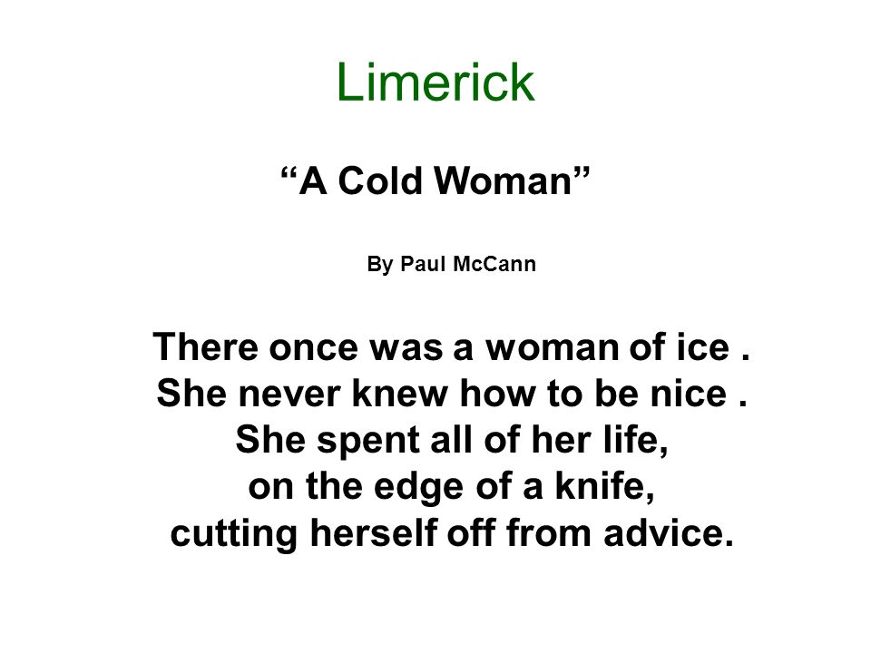 Limerick A Cold Woman By Paul McCann There once was a woman of ice. She never knew how to be nice. She spent all of her life, on the edge of a knife,