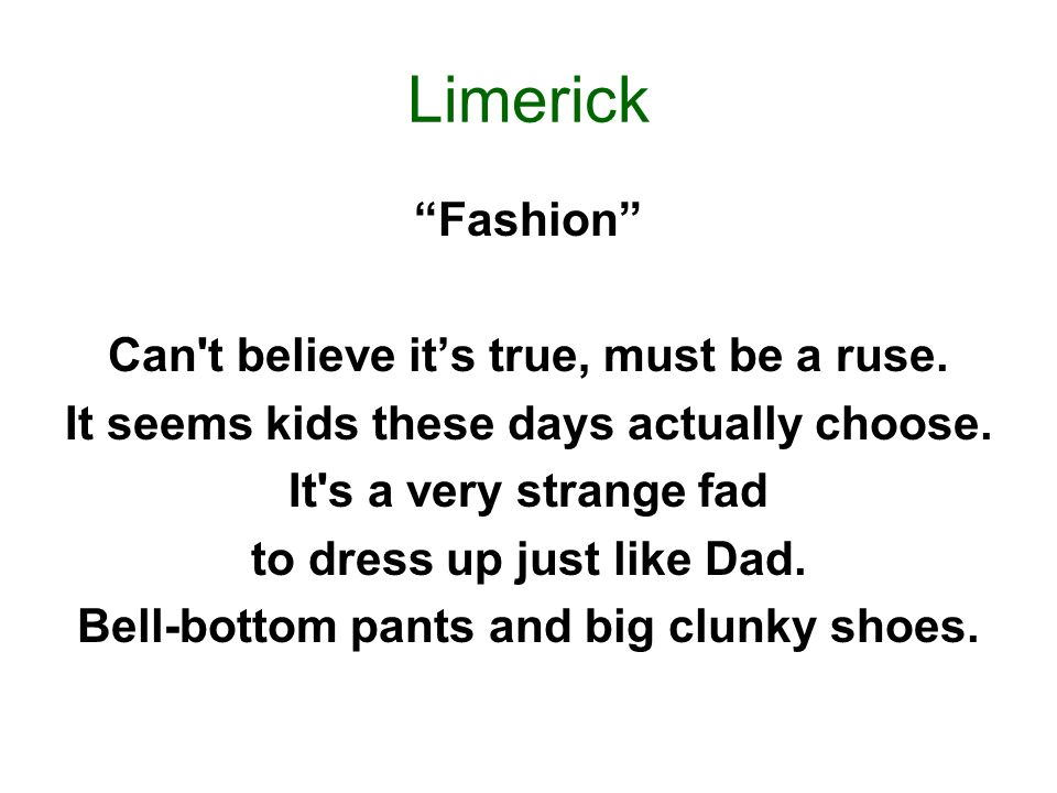 Limerick Fashion Can't believe its true, must be a ruse. It seems kids these days actually choose. It's a very strange fad to dress up just like Dad.