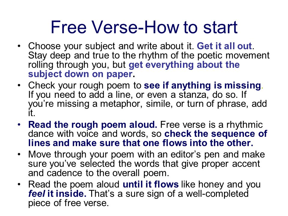 Free Verse-How to start Choose your subject and write about it. Get it all out. Stay deep and true to the rhythm of the poetic movement rolling throug