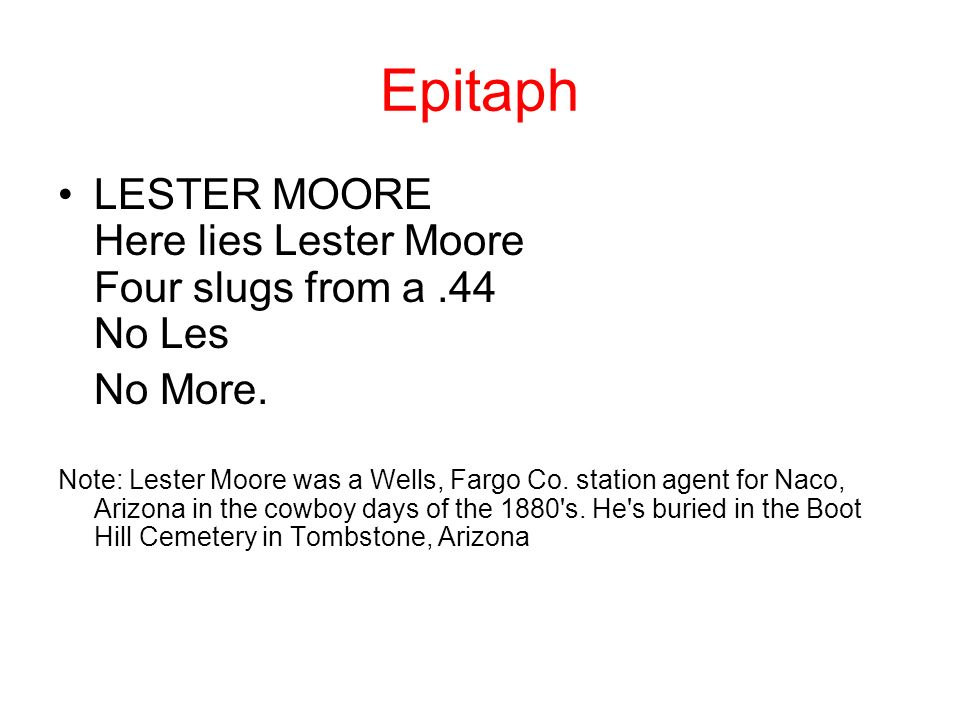 Epitaph LESTER MOORE Here lies Lester Moore Four slugs from a.44 No Les No More. Note: Lester Moore was a Wells, Fargo Co. station agent for Naco, Ari