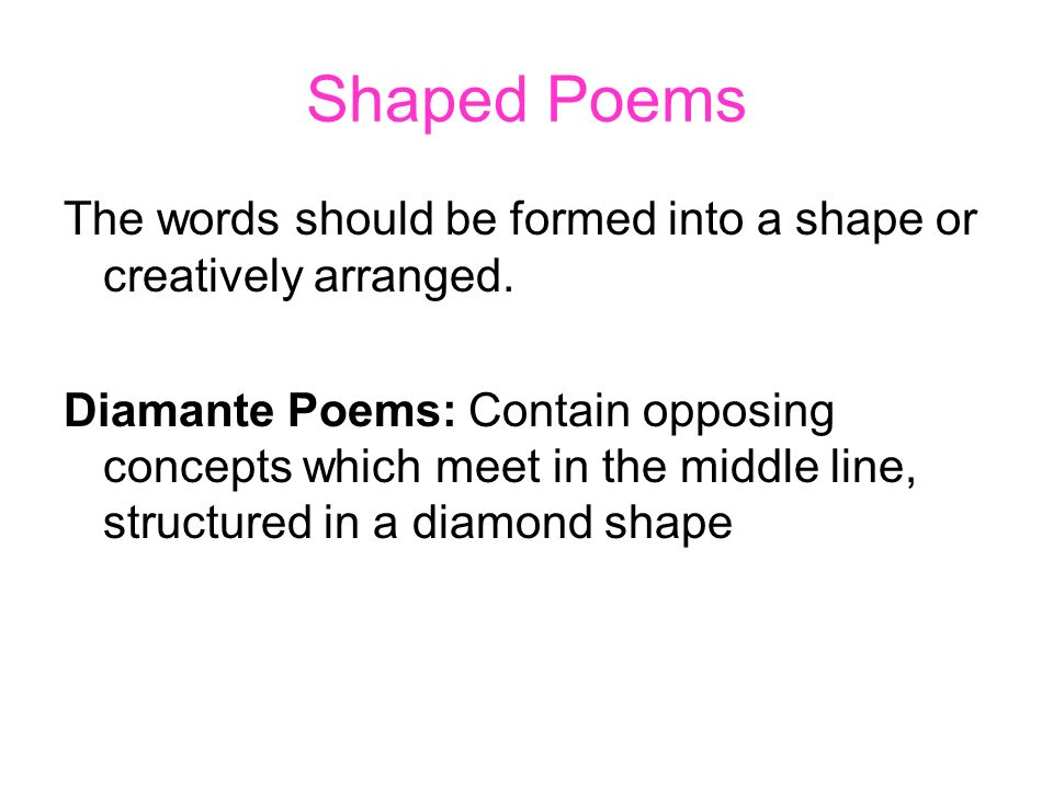 Shaped Poems The words should be formed into a shape or creatively arranged. Diamante Poems: Contain opposing concepts which meet in the middle line,