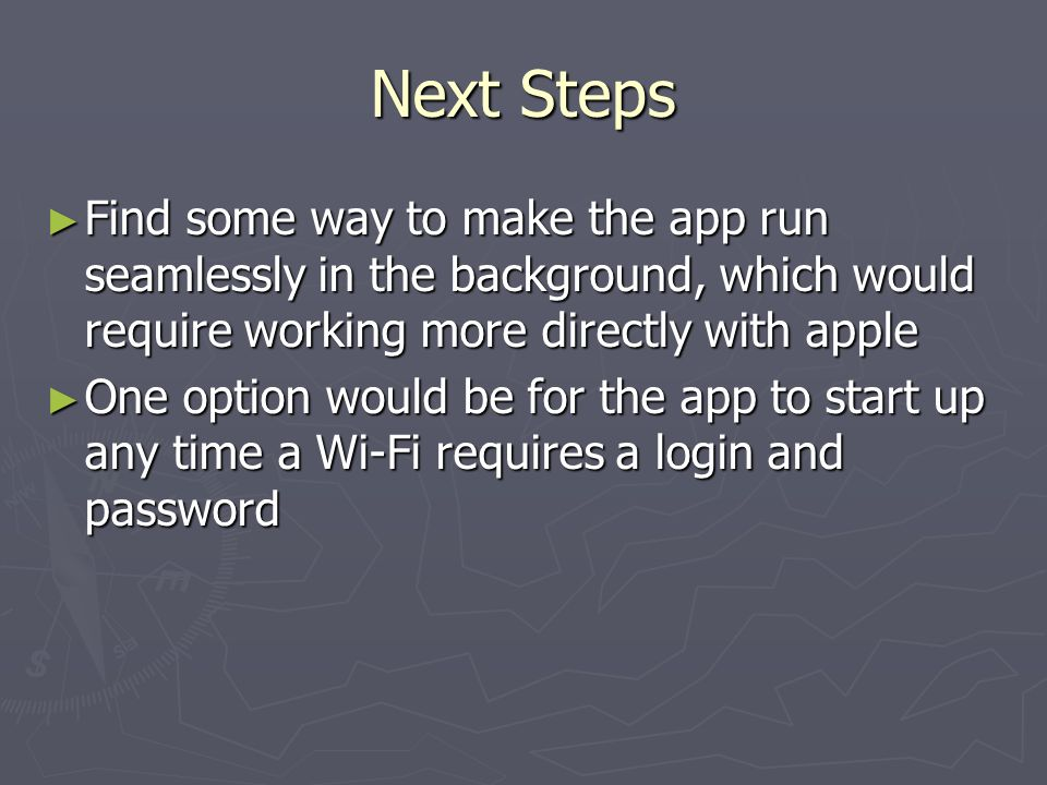 Next Steps Find some way to make the app run seamlessly in the background, which would require working more directly with apple Find some way to make the app run seamlessly in the background, which would require working more directly with apple One option would be for the app to start up any time a Wi-Fi requires a login and password One option would be for the app to start up any time a Wi-Fi requires a login and password