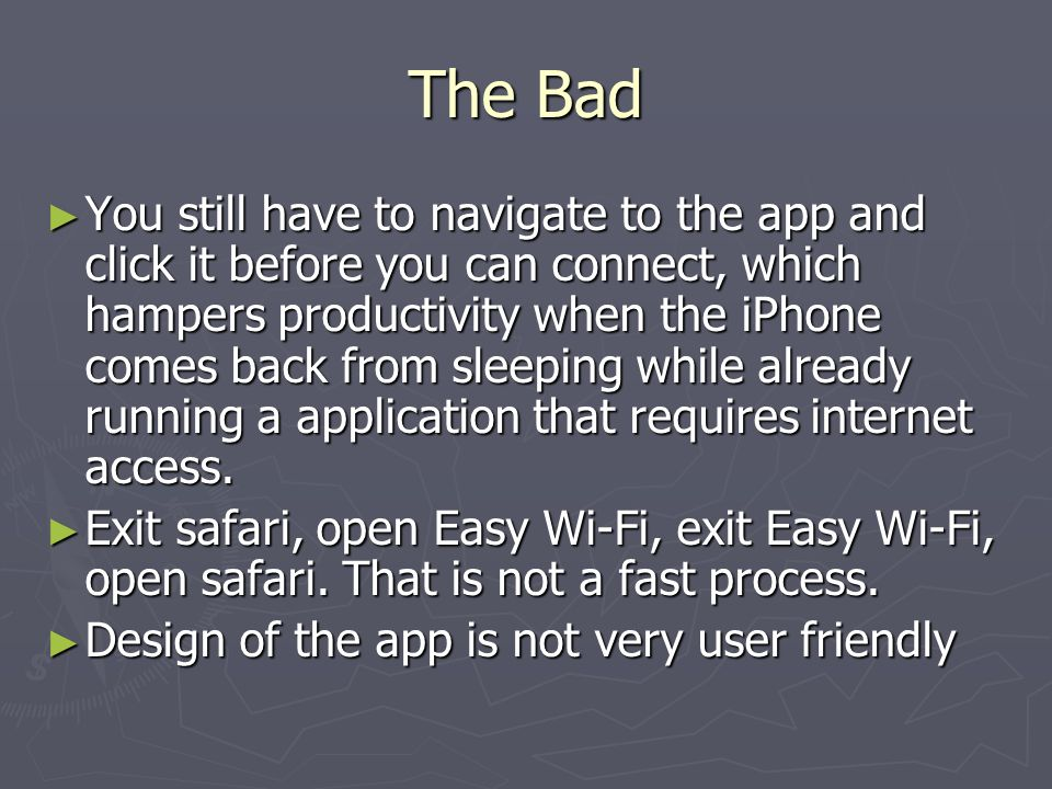 The Bad You still have to navigate to the app and click it before you can connect, which hampers productivity when the iPhone comes back from sleeping while already running a application that requires internet access.