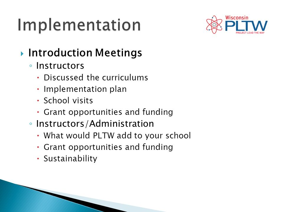 Introduction Meetings Instructors Discussed the curriculums Implementation plan School visits Grant opportunities and funding Instructors/Administration What would PLTW add to your school Grant opportunities and funding Sustainability