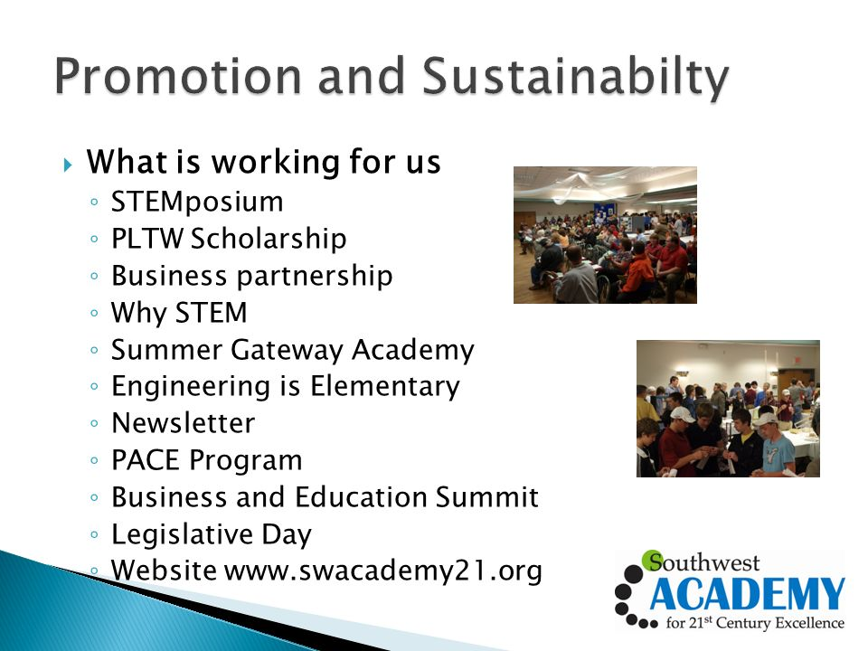 What is working for us STEMposium PLTW Scholarship Business partnership Why STEM Summer Gateway Academy Engineering is Elementary Newsletter PACE Program Business and Education Summit Legislative Day Website www.swacademy21.org