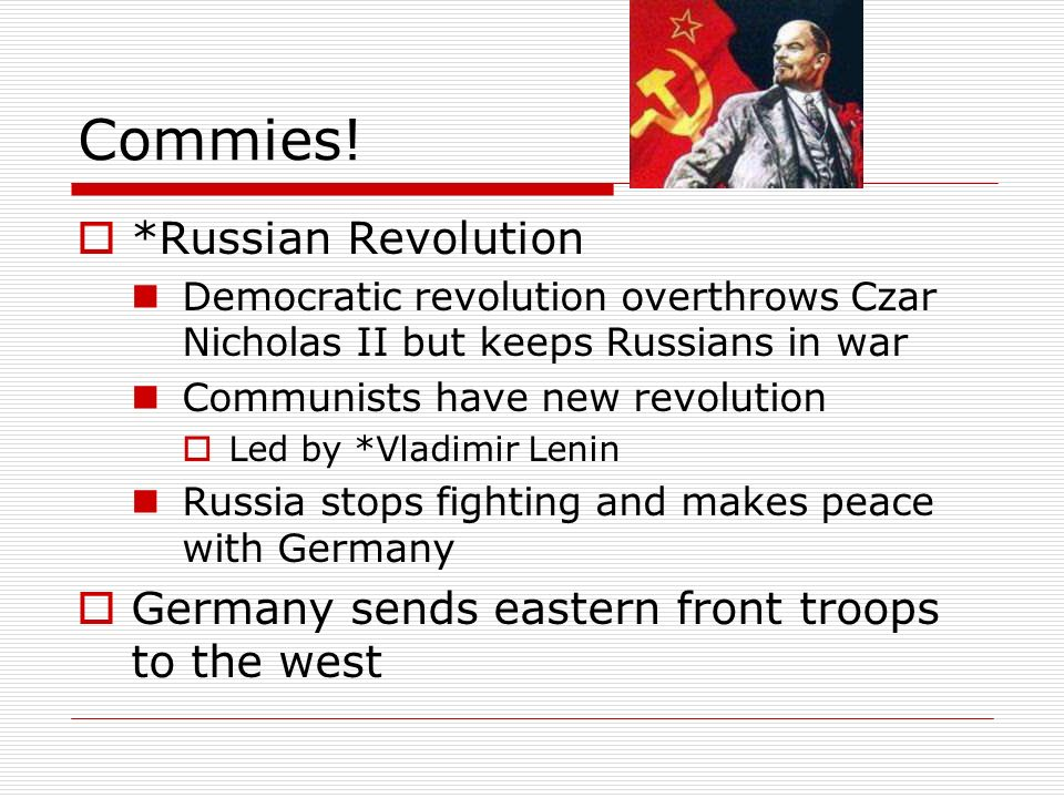 Commies! *Russian Revolution Democratic revolution overthrows Czar Nicholas II but keeps Russians in war Communists have new revolution Led by *Vladim