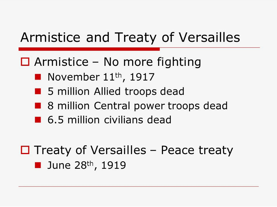 Armistice and Treaty of Versailles Armistice – No more fighting November 11 th, 1917 5 million Allied troops dead 8 million Central power troops dead