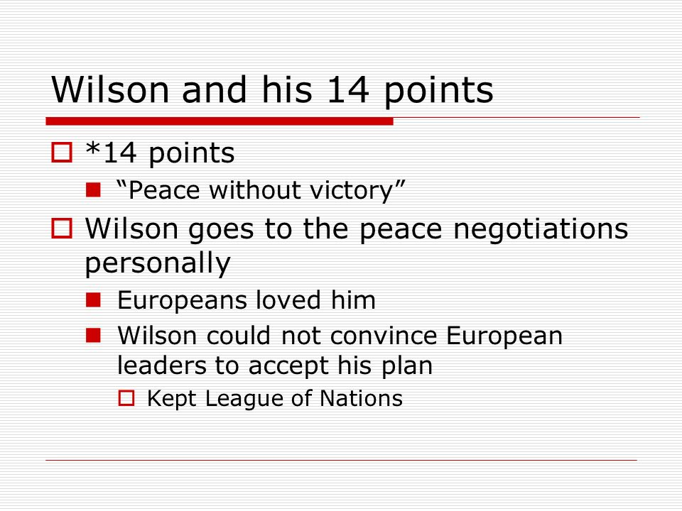 Wilson and his 14 points *14 points Peace without victory Wilson goes to the peace negotiations personally Europeans loved him Wilson could not convin
