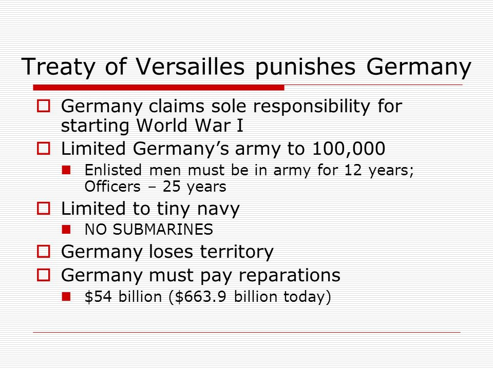 Treaty of Versailles punishes Germany Germany claims sole responsibility for starting World War I Limited Germanys army to 100,000 Enlisted men must b