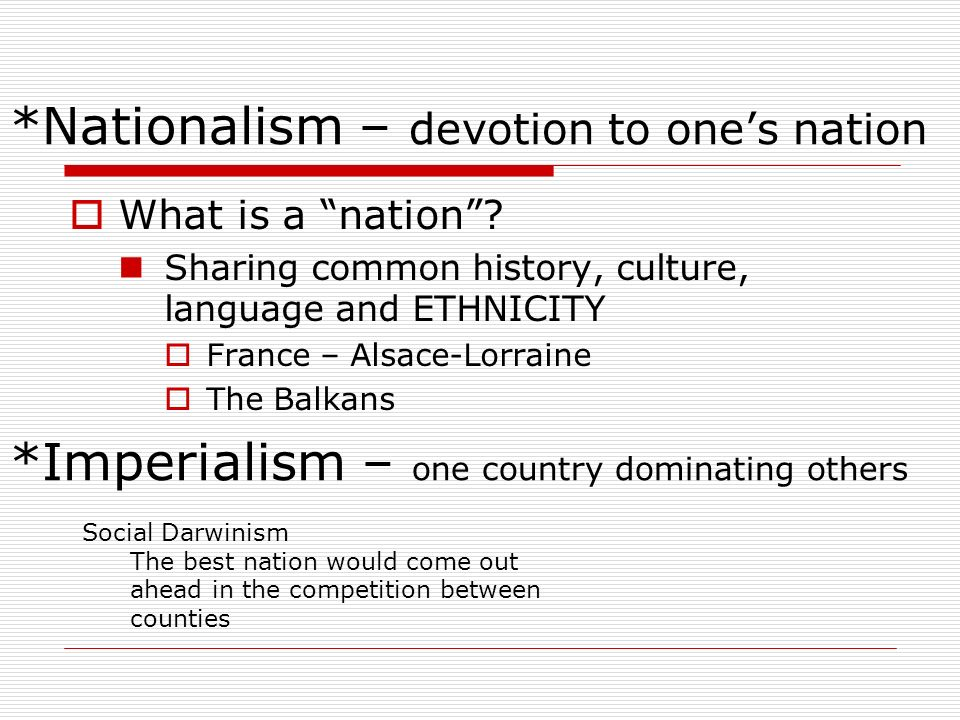 *Nationalism – devotion to ones nation What is a nation? Sharing common history, culture, language and ETHNICITY France – Alsace-Lorraine The Balkans