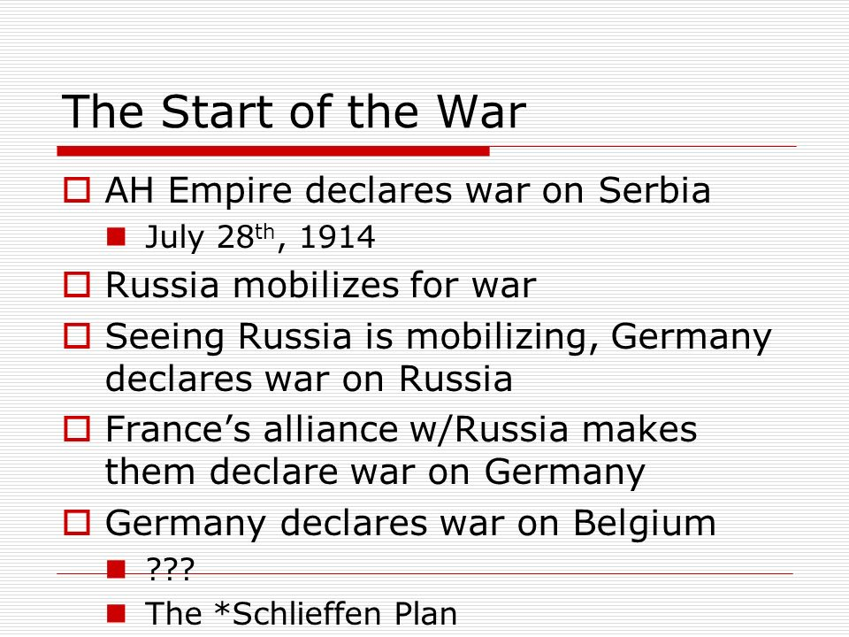 The Start of the War AH Empire declares war on Serbia July 28 th, 1914 Russia mobilizes for war Seeing Russia is mobilizing, Germany declares war on R