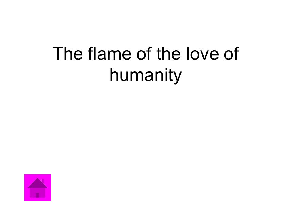 The flame of the love of humanity