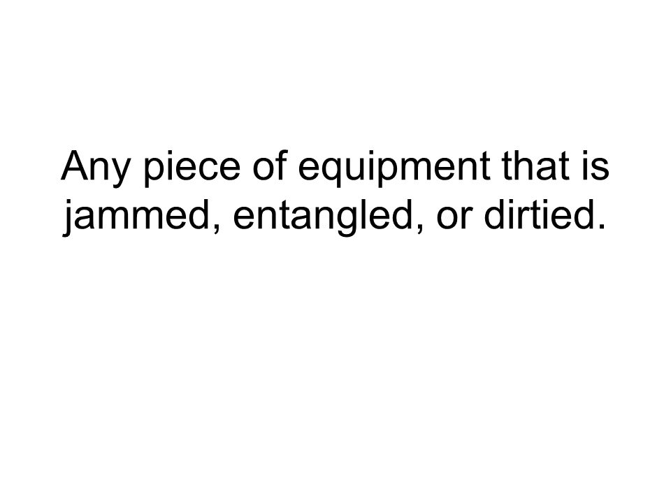 Any piece of equipment that is jammed, entangled, or dirtied.