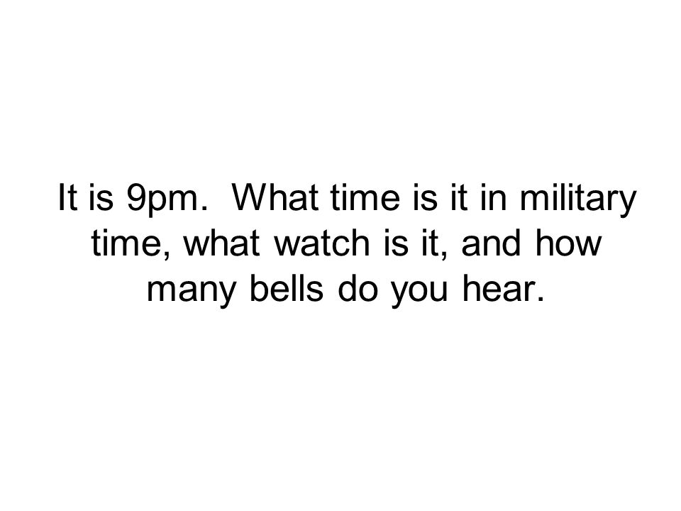 It is 9pm. What time is it in military time, what watch is it, and how many bells do you hear.