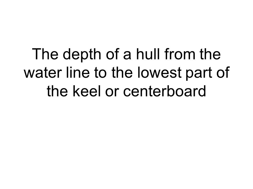 The depth of a hull from the water line to the lowest part of the keel or centerboard
