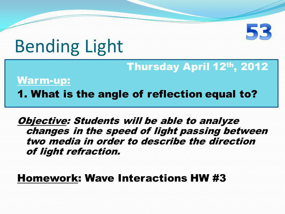 Bending Light Thursday April 12 th, 2012 Warm-up: 1. What is the angle of reflection equal to? Objective: Students will be able to analyze changes in