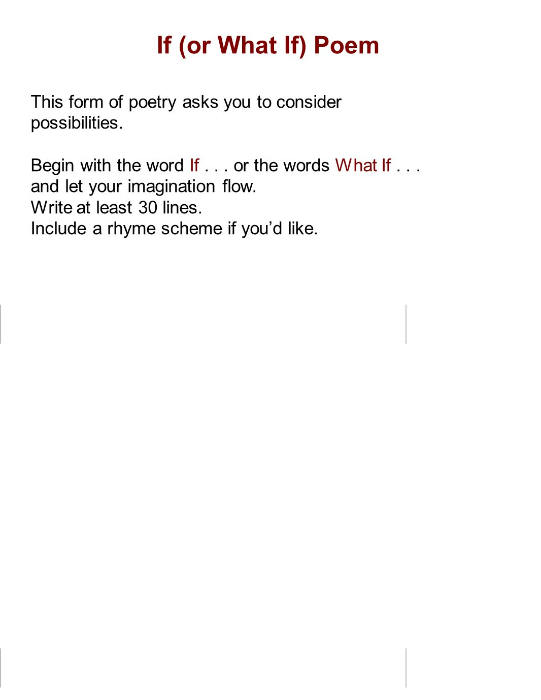 If (or What If) Poem This form of poetry asks you to consider possibilities. Begin with the word If... or the words What If... and let your imaginatio
