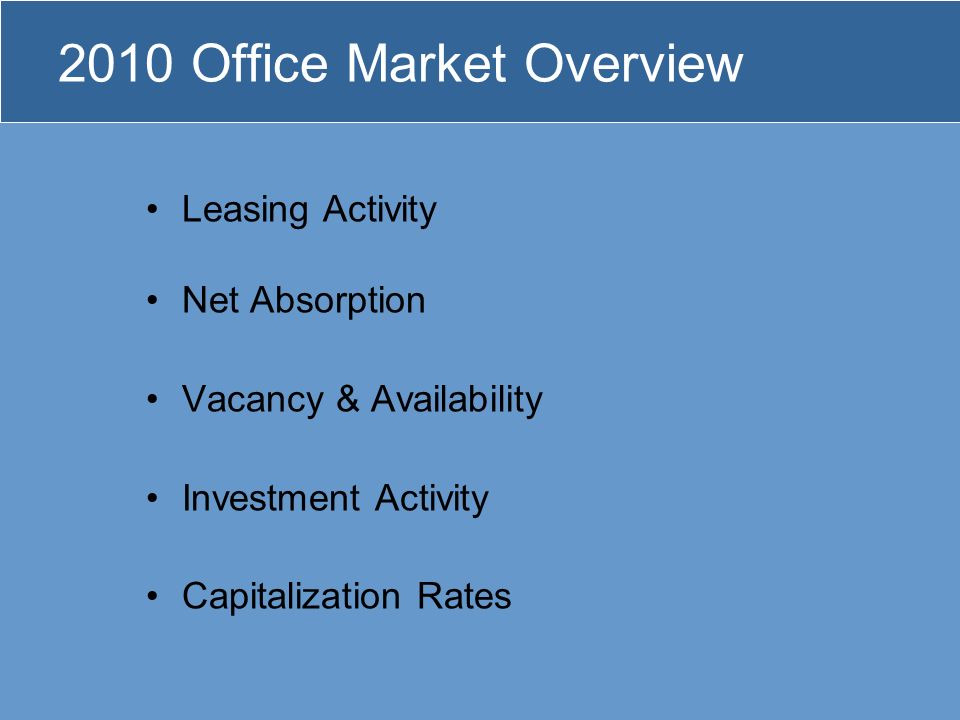 2010 Office Market Overview Leasing Activity Net Absorption Vacancy & Availability Investment Activity Capitalization Rates