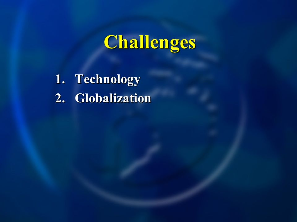 Challenges Challenges 1.Technology 2.Globalization