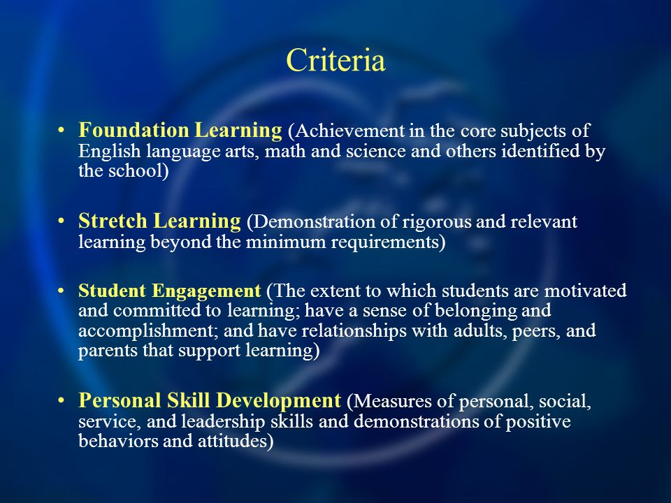 Criteria Foundation Learning (Achievement in the core subjects of English language arts, math and science and others identified by the school) Stretch Learning (Demonstration of rigorous and relevant learning beyond the minimum requirements) Student Engagement (The extent to which students are motivated and committed to learning; have a sense of belonging and accomplishment; and have relationships with adults, peers, and parents that support learning) Personal Skill Development (Measures of personal, social, service, and leadership skills and demonstrations of positive behaviors and attitudes)